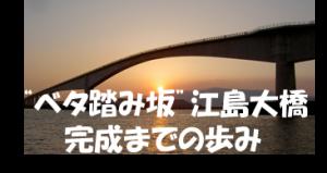 """""""ベタ踏み坂""""(江島大橋)のあゆみ"""